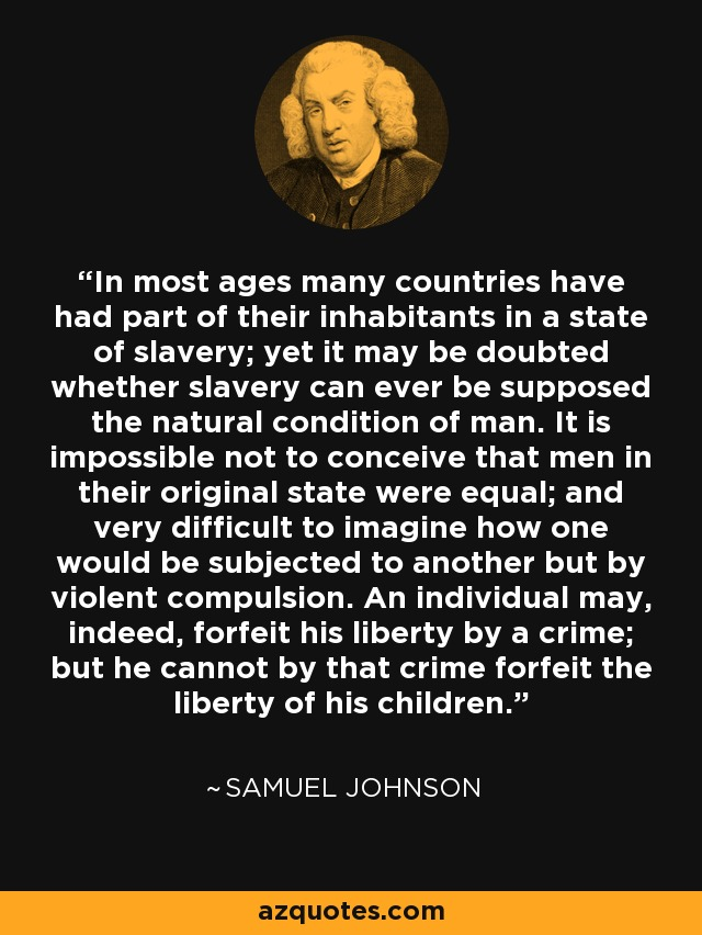 In most ages many countries have had part of their inhabitants in a state of slavery; yet it may be doubted whether slavery can ever be supposed the natural condition of man. It is impossible not to conceive that men in their original state were equal; and very difficult to imagine how one would be subjected to another but by violent compulsion. An individual may, indeed, forfeit his liberty by a crime; but he cannot by that crime forfeit the liberty of his children. - Samuel Johnson