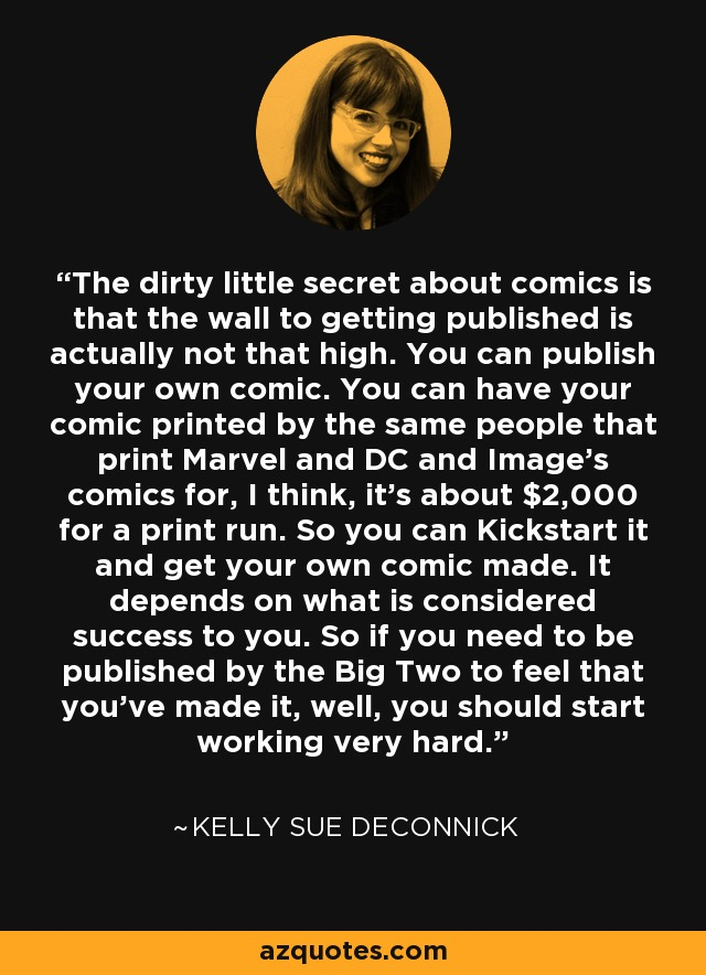 The dirty little secret about comics is that the wall to getting published is actually not that high. You can publish your own comic. You can have your comic printed by the same people that print Marvel and DC and Image's comics for, I think, it's about $2,000 for a print run. So you can Kickstart it and get your own comic made. It depends on what is considered success to you. So if you need to be published by the Big Two to feel that you've made it, well, you should start working very hard. - Kelly Sue DeConnick
