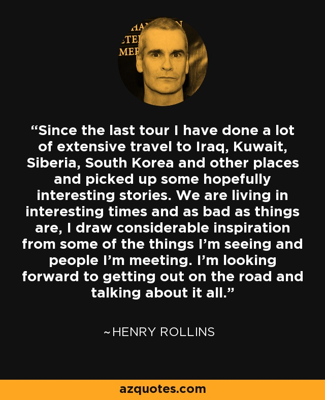 Since the last tour I have done a lot of extensive travel to Iraq, Kuwait, Siberia, South Korea and other places and picked up some hopefully interesting stories. We are living in interesting times and as bad as things are, I draw considerable inspiration from some of the things I'm seeing and people I'm meeting. I'm looking forward to getting out on the road and talking about it all. - Henry Rollins