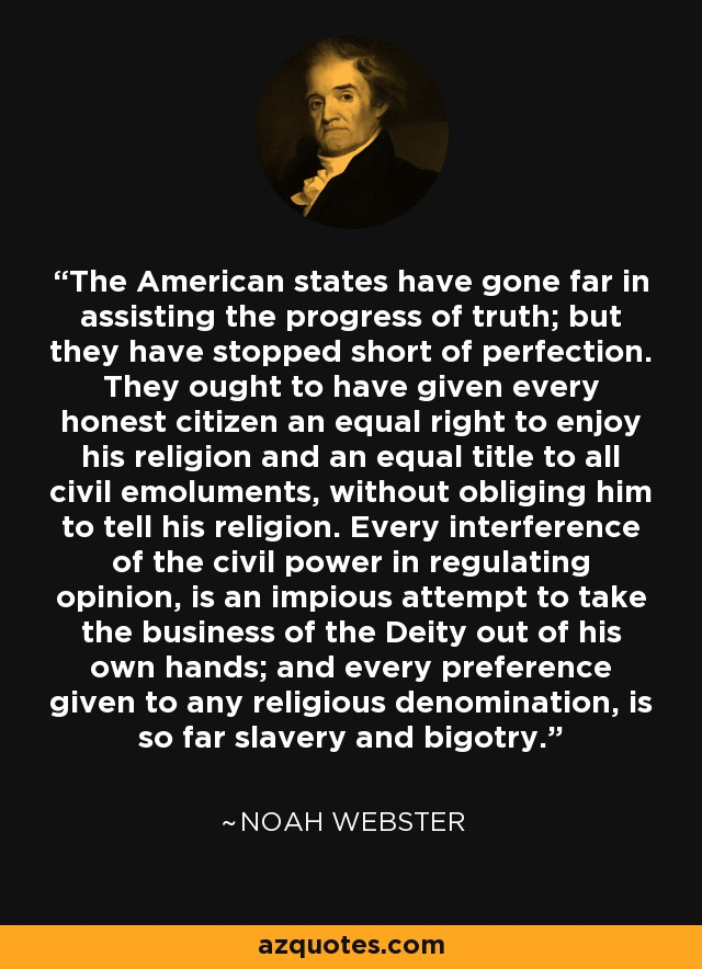 The American states have gone far in assisting the progress of truth; but they have stopped short of perfection. They ought to have given every honest citizen an equal right to enjoy his religion and an equal title to all civil emoluments, without obliging him to tell his religion. Every interference of the civil power in regulating opinion, is an impious attempt to take the business of the Deity out of his own hands; and every preference given to any religious denomination, is so far slavery and bigotry. - Noah Webster