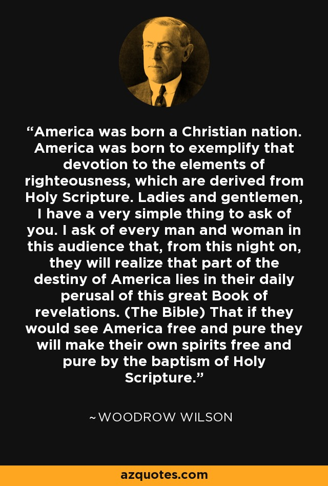 America was born a Christian nation. America was born to exemplify that devotion to the elements of righteousness, which are derived from Holy Scripture. Ladies and gentlemen, I have a very simple thing to ask of you. I ask of every man and woman in this audience that, from this night on, they will realize that part of the destiny of America lies in their daily perusal of this great Book of revelations. (The Bible) That if they would see America free and pure they will make their own spirits free and pure by the baptism of Holy Scripture. - Woodrow Wilson