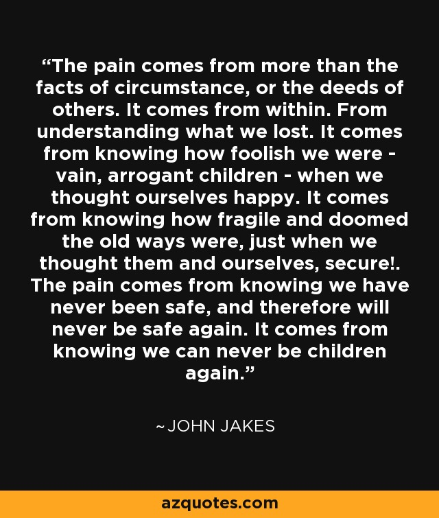 The pain comes from more than the facts of circumstance, or the deeds of others. It comes from within. From understanding what we lost. It comes from knowing how foolish we were - vain, arrogant children - when we thought ourselves happy. It comes from knowing how fragile and doomed the old ways were, just when we thought them and ourselves, secure!. The pain comes from knowing we have never been safe, and therefore will never be safe again. It comes from knowing we can never be children again. - John Jakes