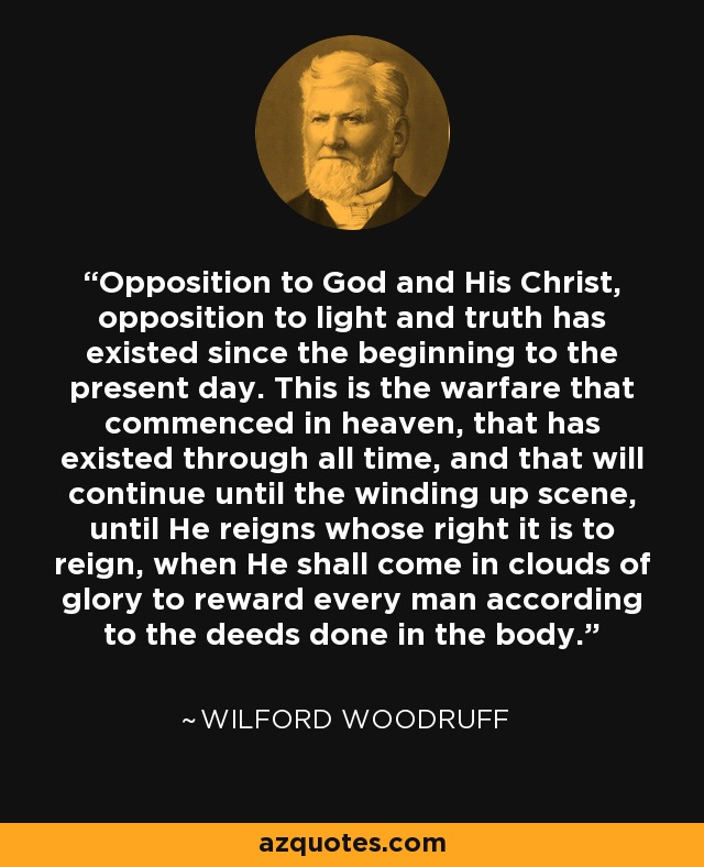 Opposition to God and His Christ, opposition to light and truth has existed since the beginning to the present day. This is the warfare that commenced in heaven, that has existed through all time, and that will continue until the winding up scene, until He reigns whose right it is to reign, when He shall come in clouds of glory to reward every man according to the deeds done in the body. - Wilford Woodruff