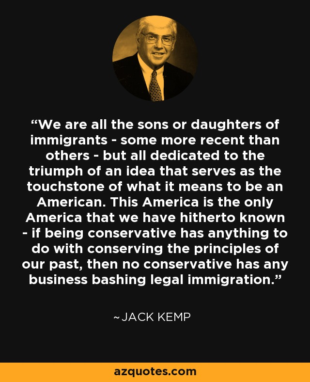 We are all the sons or daughters of immigrants - some more recent than others - but all dedicated to the triumph of an idea that serves as the touchstone of what it means to be an American. This America is the only America that we have hitherto known - if being conservative has anything to do with conserving the principles of our past, then no conservative has any business bashing legal immigration. - Jack Kemp