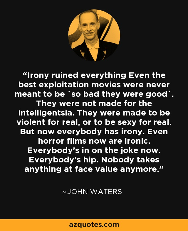 Irony ruined everything Even the best exploitation movies were never meant to be `so bad they were good`. They were not made for the intelligentsia. They were made to be violent for real, or to be sexy for real. But now everybody has irony. Even horror films now are ironic. Everybody's in on the joke now. Everybody's hip. Nobody takes anything at face value anymore. - John Waters