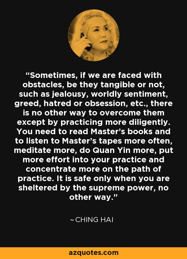 Sometimes, if we are faced with obstacles, be they tangible or not, such as jealousy, worldly sentiment, greed, hatred or obsession, etc., there is no other way to overcome them except by practicing more diligently. You need to read Master's books and to listen to Master's tapes more often, meditate more, do Quan Yin more, put more effort into your practice and concentrate more on the path of practice. It is safe only when you are sheltered by the supreme power, no other way. - Ching Hai