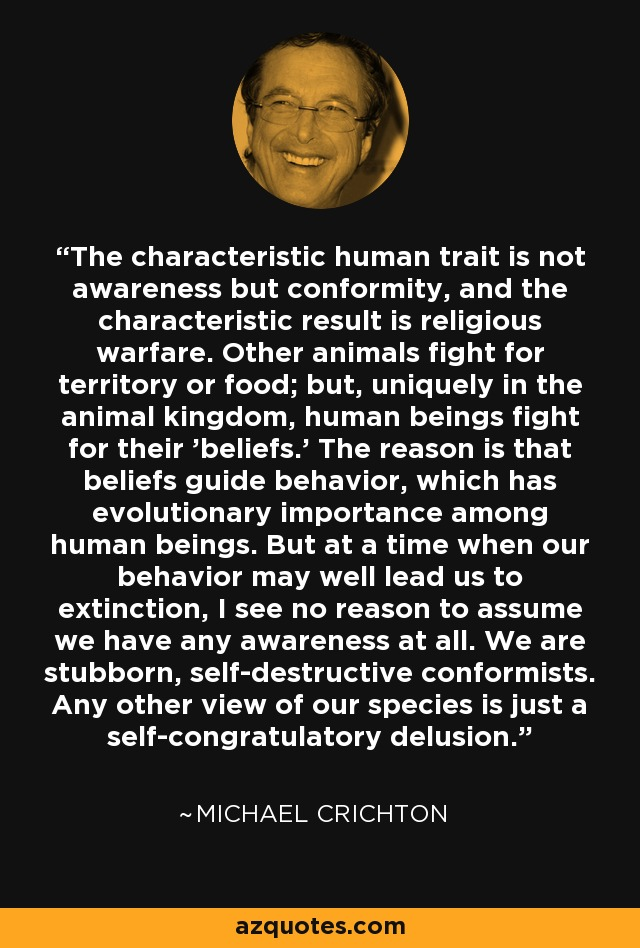The characteristic human trait is not awareness but conformity, and the characteristic result is religious warfare. Other animals fight for territory or food; but, uniquely in the animal kingdom, human beings fight for their 'beliefs.' The reason is that beliefs guide behavior, which has evolutionary importance among human beings. But at a time when our behavior may well lead us to extinction, I see no reason to assume we have any awareness at all. We are stubborn, self-destructive conformists. Any other view of our species is just a self-congratulatory delusion. - Michael Crichton