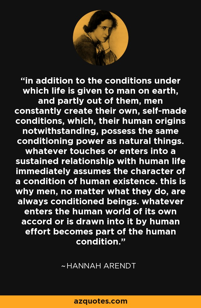 in addition to the conditions under which life is given to man on earth, and partly out of them, men constantly create their own, self-made conditions, which, their human origins notwithstanding, possess the same conditioning power as natural things. whatever touches or enters into a sustained relationship with human life immediately assumes the character of a condition of human existence. this is why men, no matter what they do, are always conditioned beings. whatever enters the human world of its own accord or is drawn into it by human effort becomes part of the human condition. - Hannah Arendt