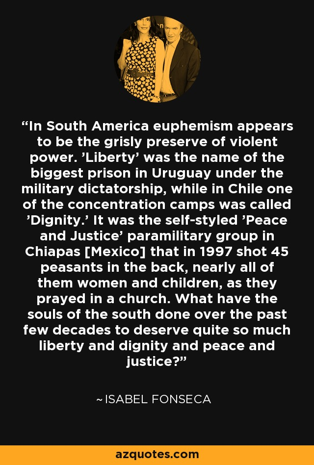In South America euphemism appears to be the grisly preserve of violent power. 'Liberty' was the name of the biggest prison in Uruguay under the military dictatorship, while in Chile one of the concentration camps was called 'Dignity.' It was the self-styled 'Peace and Justice' paramilitary group in Chiapas [Mexico] that in 1997 shot 45 peasants in the back, nearly all of them women and children, as they prayed in a church. What have the souls of the south done over the past few decades to deserve quite so much liberty and dignity and peace and justice? - Isabel Fonseca