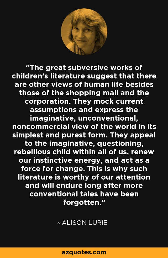 The great subversive works of children's literature suggest that there are other views of human life besides those of the shopping mall and the corporation. They mock current assumptions and express the imaginative, unconventional, noncommercial view of the world in its simplest and purest form. They appeal to the imaginative, questioning, rebellious child within all of us, renew our instinctive energy, and act as a force for change. This is why such literature is worthy of our attention and will endure long after more conventional tales have been forgotten. - Alison Lurie