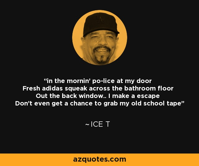 in the mornin' po-lice at my door Fresh adidas squeak across the bathroom floor Out the back window.. I make a escape Don't even get a chance to grab my old school tape - Ice T