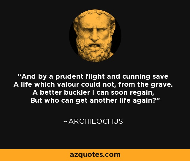 And by a prudent flight and cunning save A life which valour could not, from the grave. A better buckler I can soon regain, But who can get another life again? - Archilochus