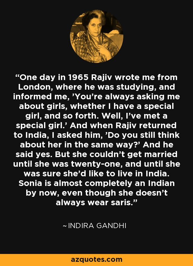 One day in 1965 Rajiv wrote me from London, where he was studying, and informed me, 'You're always asking me about girls, whether I have a special girl, and so forth. Well, I've met a special girl.' And when Rajiv returned to India, I asked him, 'Do you still think about her in the same way?' And he said yes. But she couldn't get married until she was twenty-one, and until she was sure she'd like to live in India. Sonia is almost completely an Indian by now, even though she doesn't always wear saris. - Indira Gandhi