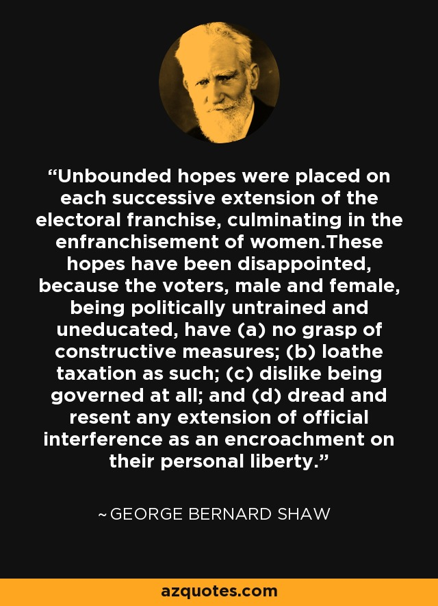 Unbounded hopes were placed on each successive extension of the electoral franchise, culminating in the enfranchisement of women.These hopes have been disappointed, because the voters, male and female, being politically untrained and uneducated, have (a) no grasp of constructive measures; (b) loathe taxation as such; (c) dislike being governed at all; and (d) dread and resent any extension of official interference as an encroachment on their personal liberty. - George Bernard Shaw