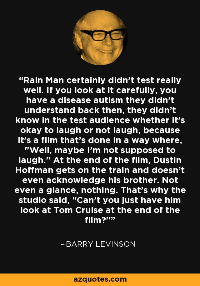 Rain Man certainly didn't test really well. If you look at it carefully, you have a disease autism they didn't understand back then, they didn't know in the test audience whether it's okay to laugh or not laugh, because it's a film that's done in a way where,