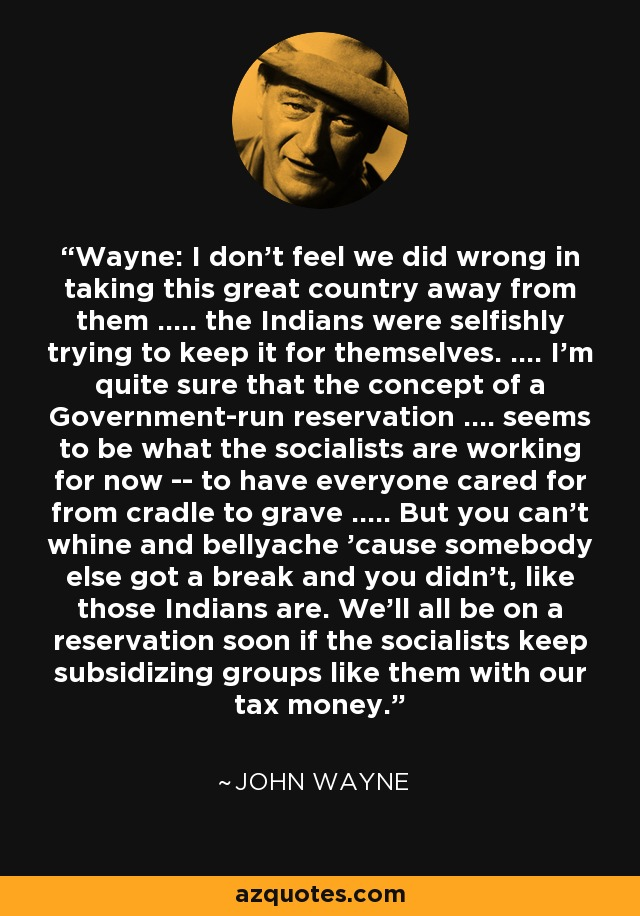 Wayne: I don't feel we did wrong in taking this great country away from them ..... the Indians were selfishly trying to keep it for themselves. .... I'm quite sure that the concept of a Government-run reservation .... seems to be what the socialists are working for now -- to have everyone cared for from cradle to grave ..... But you can't whine and bellyache 'cause somebody else got a break and you didn't, like those Indians are. We'll all be on a reservation soon if the socialists keep subsidizing groups like them with our tax money. - John Wayne