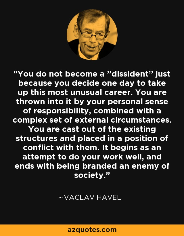 You do not become a ''dissident'' just because you decide one day to take up this most unusual career. You are thrown into it by your personal sense of responsibility, combined with a complex set of external circumstances. You are cast out of the existing structures and placed in a position of conflict with them. It begins as an attempt to do your work well, and ends with being branded an enemy of society. - Vaclav Havel