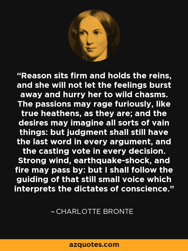 Reason sits firm and holds the reins, and she will not let the feelings burst away and hurry her to wild chasms. The passions may rage furiously, like true heathens, as they are; and the desires may imagine all sorts of vain things: but judgment shall still have the last word in every argument, and the casting vote in every decision. Strong wind, earthquake-shock, and fire may pass by: but I shall follow the guiding of that still small voice which interprets the dictates of conscience. - Charlotte Bronte