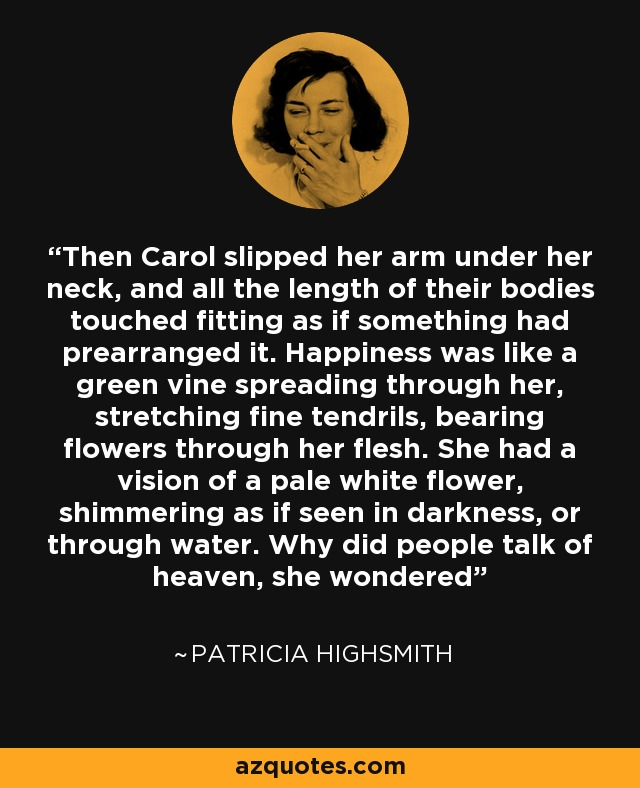 Then Carol slipped her arm under her neck, and all the length of their bodies touched fitting as if something had prearranged it. Happiness was like a green vine spreading through her, stretching fine tendrils, bearing flowers through her flesh. She had a vision of a pale white flower, shimmering as if seen in darkness, or through water. Why did people talk of heaven, she wondered - Patricia Highsmith