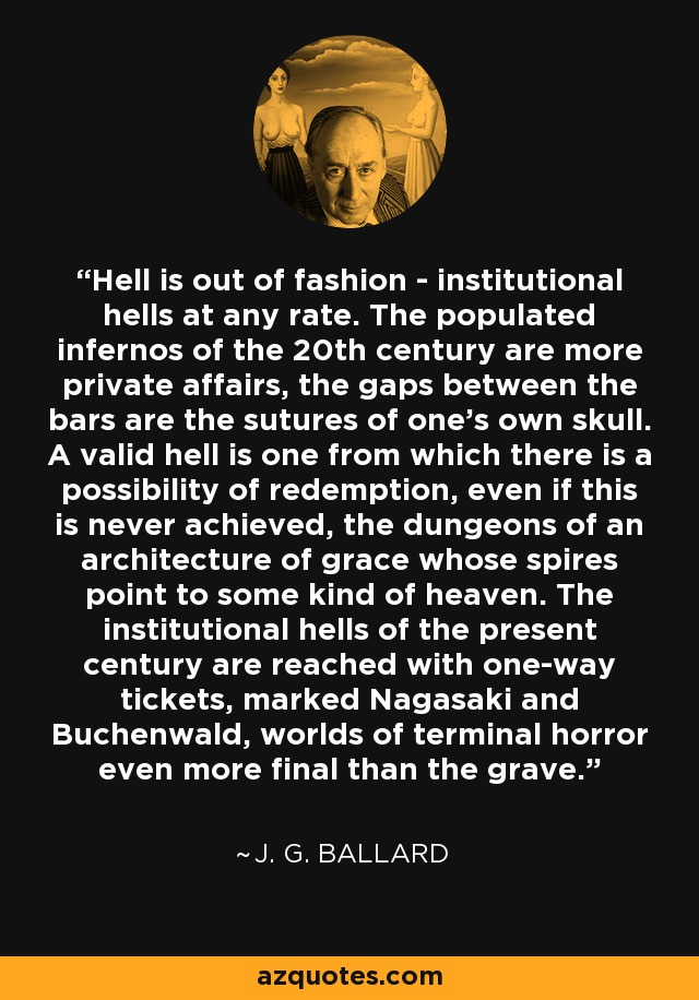 Hell is out of fashion - institutional hells at any rate. The populated infernos of the 20th century are more private affairs, the gaps between the bars are the sutures of one's own skull. A valid hell is one from which there is a possibility of redemption, even if this is never achieved, the dungeons of an architecture of grace whose spires point to some kind of heaven. The institutional hells of the present century are reached with one-way tickets, marked Nagasaki and Buchenwald, worlds of terminal horror even more final than the grave. - J. G. Ballard