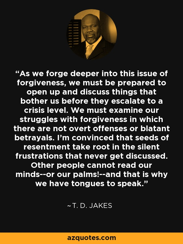 As we forge deeper into this issue of forgiveness, we must be prepared to open up and discuss things that bother us before they escalate to a crisis level. We must examine our struggles with forgiveness in which there are not overt offenses or blatant betrayals. I'm convinced that seeds of resentment take root in the silent frustrations that never get discussed. Other people cannot read our minds--or our palms!--and that is why we have tongues to speak. - T. D. Jakes
