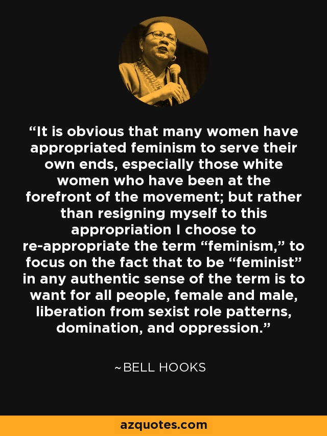 "It is obvious that many women have appropriated feminism to serve their own ends, especially those white women who have been at the forefront of the movement; but rather than resigning myself to this appropriation I choose to re-appropriate the term ""feminism,"" to focus on the fact that to be ""feminist"" in any authentic sense of the term is to want for all people, female and male, liberation from sexist role patterns, domination, and oppression. - Bell Hooks"