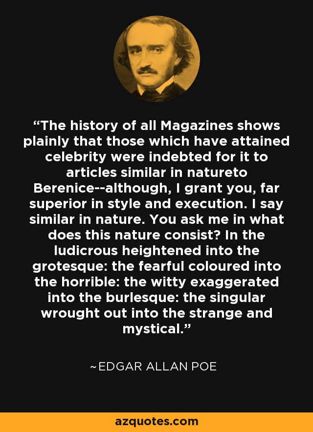 The history of all Magazines shows plainly that those which have attained celebrity were indebted for it to articles similar in natureto Berenice--although, I grant you, far superior in style and execution. I say similar in nature. You ask me in what does this nature consist? In the ludicrous heightened into the grotesque: the fearful coloured into the horrible: the witty exaggerated into the burlesque: the singular wrought out into the strange and mystical. - Edgar Allan Poe