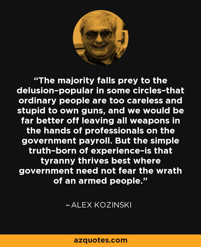 The majority falls prey to the delusion–popular in some circles–that ordinary people are too careless and stupid to own guns, and we would be far better off leaving all weapons in the hands of professionals on the government payroll. But the simple truth–born of experience–is that tyranny thrives best where government need not fear the wrath of an armed people. - Alex Kozinski