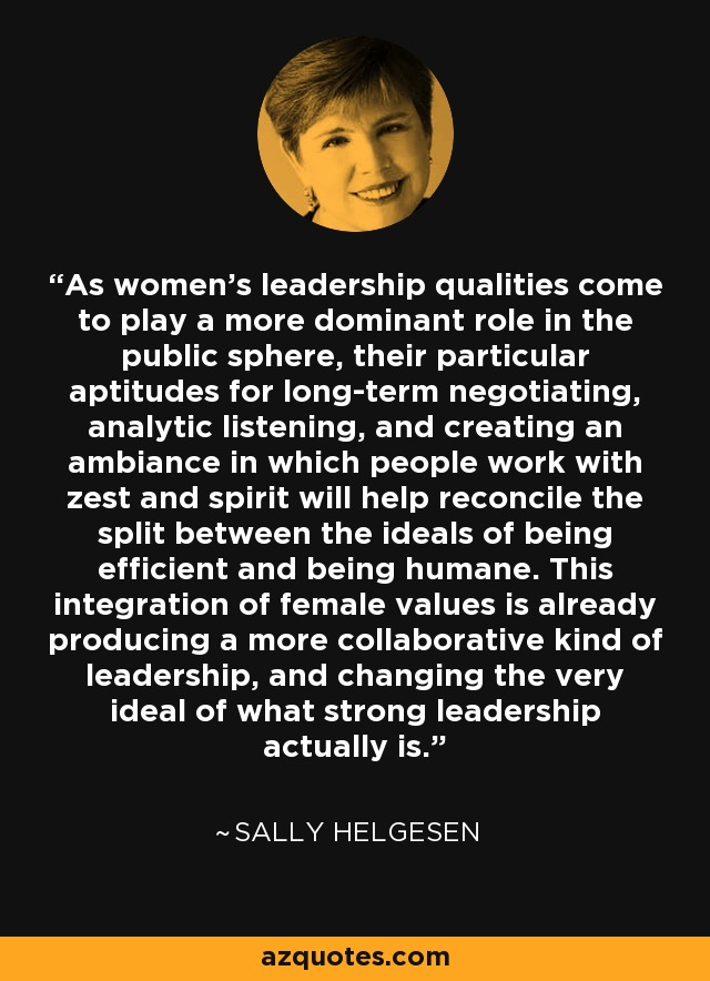 As women's leadership qualities come to play a more dominant role in the public sphere, their particular aptitudes for long-term negotiating, analytic listening, and creating an ambiance in which people work with zest and spirit will help reconcile the split between the ideals of being efficient and being humane. This integration of female values is already producing a more collaborative kind of leadership, and changing the very ideal of what strong leadership actually is. - Sally Helgesen