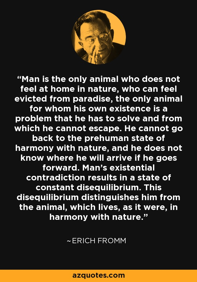 Erich Fromm Quote Man Is The Only Animal Who Does Not Feel At