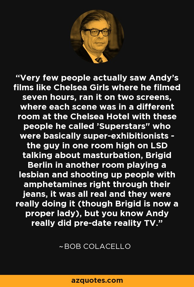 Very few people actually saw Andy's films like Chelsea Girls where he filmed seven hours, ran it on two screens, where each scene was in a different room at the Chelsea Hotel with these people he called 'Superstars