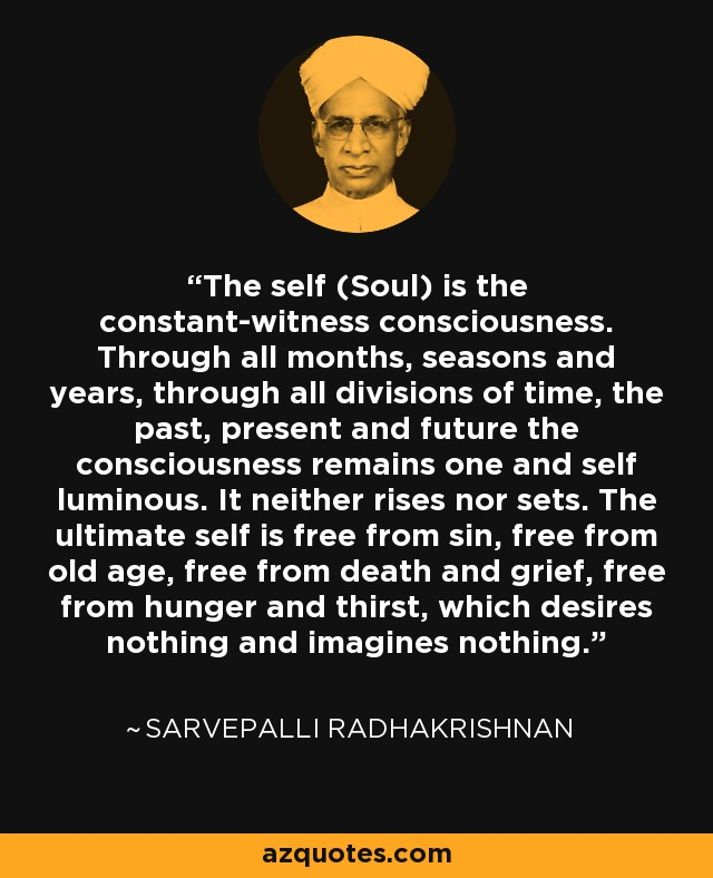 The self (Soul) is the constant-witness consciousness. Through all months, seasons and years, through all divisions of time, the past, present and future the consciousness remains one and self luminous. It neither rises nor sets. The ultimate self is free from sin, free from old age, free from death and grief, free from hunger and thirst, which desires nothing and imagines nothing. - Sarvepalli Radhakrishnan