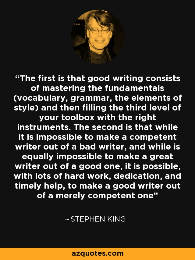 The first is that good writing consists of mastering the fundamentals (vocabulary, grammar, the elements of style) and then filling the third level of your toolbox with the right instruments. The second is that while it is impossible to make a competent writer out of a bad writer, and while is equally impossible to make a great writer out of a good one, it is possible, with lots of hard work, dedication, and timely help, to make a good writer out of a merely competent one - Stephen King