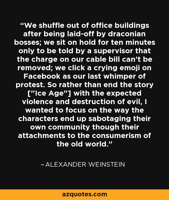 We shuffle out of office buildings after being laid-off by draconian bosses; we sit on hold for ten minutes only to be told by a supervisor that the charge on our cable bill can't be removed; we click a crying emoji on Facebook as our last whimper of protest. So rather than end the story [