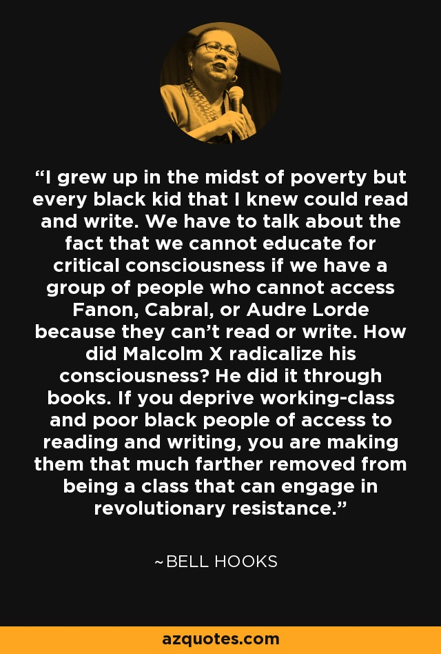 I grew up in the midst of poverty but every black kid that I knew could read and write. We have to talk about the fact that we cannot educate for critical consciousness if we have a group of people who cannot access Fanon, Cabral, or Audre Lorde because they can't read or write. How did Malcolm X radicalize his consciousness? He did it through books. If you deprive working-class and poor black people of access to reading and writing, you are making them that much farther removed from being a class that can engage in revolutionary resistance. - Bell Hooks