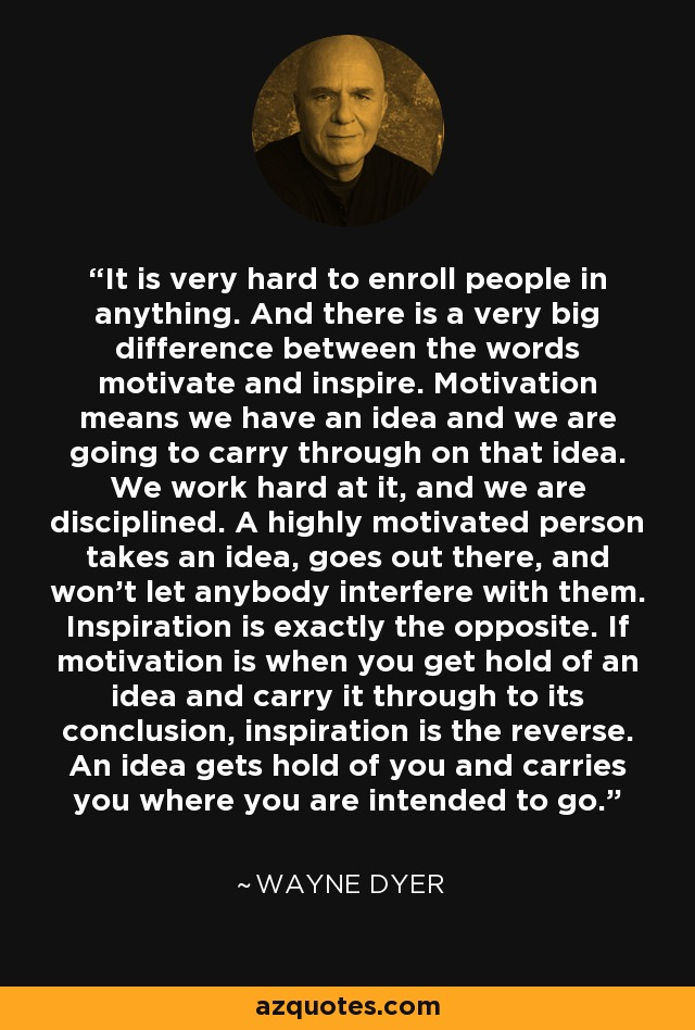 It is very hard to enroll people in anything. And there is a very big difference between the words motivate and inspire. Motivation means we have an idea and we are going to carry through on that idea. We work hard at it, and we are disciplined. A highly motivated person takes an idea, goes out there, and won't let anybody interfere with them. Inspiration is exactly the opposite. If motivation is when you get hold of an idea and carry it through to its conclusion, inspiration is the reverse. An idea gets hold of you and carries you where you are intended to go. - Wayne Dyer