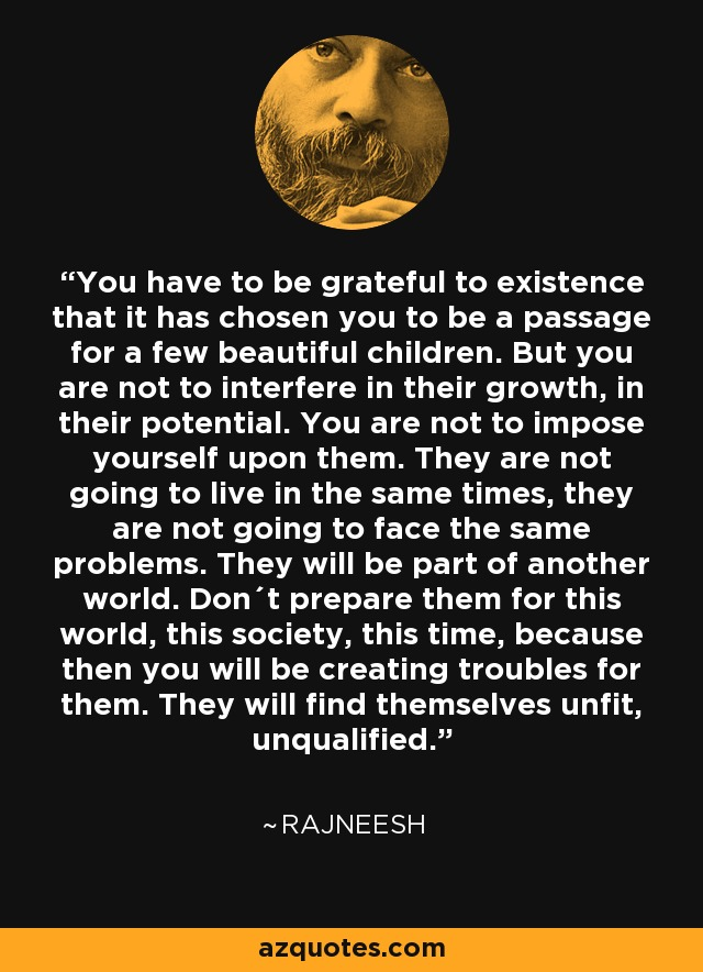 You have to be grateful to existence that it has chosen you to be a passage for a few beautiful children. But you are not to interfere in their growth, in their potential. You are not to impose yourself upon them. They are not going to live in the same times, they are not going to face the same problems. They will be part of another world. Don´t prepare them for this world, this society, this time, because then you will be creating troubles for them. They will find themselves unfit, unqualified. - Rajneesh