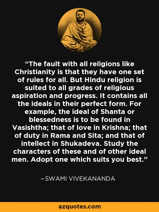 The fault with all religions like Christianity is that they have one set of rules for all. But Hindu religion is suited to all grades of religious aspiration and progress. It contains all the ideals in their perfect form. For example, the ideal of Shanta or blessedness is to be found in Vasishtha; that of love in Krishna; that of duty in Rama and Sita; and that of intellect in Shukadeva. Study the characters of these and of other ideal men. Adopt one which suits you best. - Swami Vivekananda
