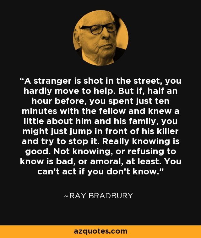 A stranger is shot in the street, you hardly move to help. But if, half an hour before, you spent just ten minutes with the fellow and knew a little about him and his family, you might just jump in front of his killer and try to stop it. Really knowing is good. Not knowing, or refusing to know is bad, or amoral, at least. You can't act if you don't know. - Ray Bradbury