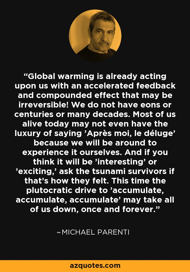 Global warming is already acting upon us with an accelerated feedback and compounded effect that may be irreversible! We do not have eons or centuries or many decades. Most of us alive today may not even have the luxury of saying 'Après moi, le déluge' because we will be around to experience it ourselves. And if you think it will be 'interesting' or 'exciting,' ask the tsunami survivors if that's how they felt. This time the plutocratic drive to 'accumulate, accumulate, accumulate' may take all of us down, once and forever. - Michael Parenti
