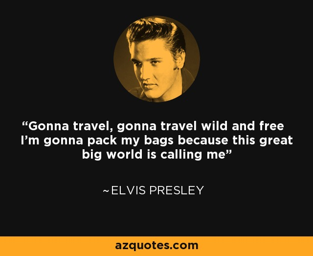 Gonna travel, gonna travel wild and free I'm gonna pack my bags because this great big world is calling me - Elvis Presley