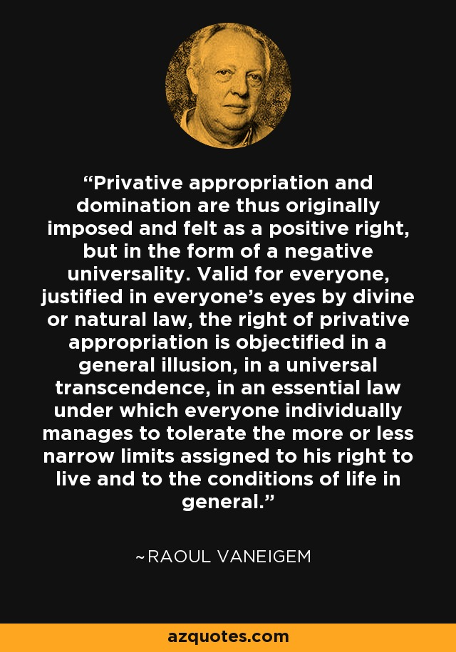 Privative appropriation and domination are thus originally imposed and felt as a positive right, but in the form of a negative universality. Valid for everyone, justified in everyone's eyes by divine or natural law, the right of privative appropriation is objectified in a general illusion, in a universal transcendence, in an essential law under which everyone individually manages to tolerate the more or less narrow limits assigned to his right to live and to the conditions of life in general. - Raoul Vaneigem