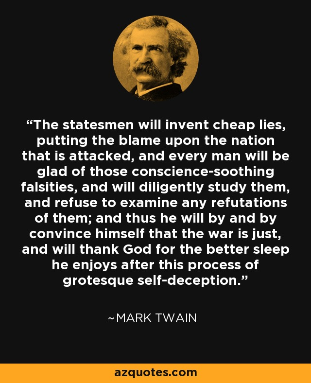 The statesmen will invent cheap lies, putting the blame upon the nation that is attacked, and every man will be glad of those conscience-soothing falsities, and will diligently study them, and refuse to examine any refutations of them; and thus he will by and by convince himself that the war is just, and will thank God for the better sleep he enjoys after this process of grotesque self-deception. - Mark Twain