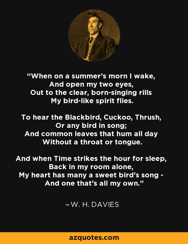 When on a summer's morn I wake, And open my two eyes, Out to the clear, born-singing rills My bird-like spirit flies. To hear the Blackbird, Cuckoo, Thrush, Or any bird in song; And common leaves that hum all day Without a throat or tongue. And when Time strikes the hour for sleep, Back in my room alone, My heart has many a sweet bird's song - And one that's all my own. - W. H. Davies