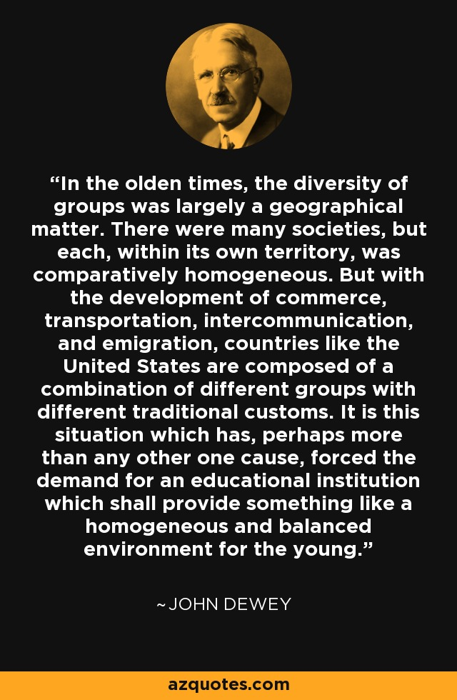 In the olden times, the diversity of groups was largely a geographical matter. There were many societies, but each, within its own territory, was comparatively homogeneous. But with the development of commerce, transportation, intercommunication, and emigration, countries like the United States are composed of a combination of different groups with different traditional customs. It is this situation which has, perhaps more than any other one cause, forced the demand for an educational institution which shall provide something like a homogeneous and balanced environment for the young. - John Dewey