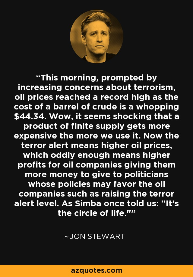 This morning, prompted by increasing concerns about terrorism, oil prices reached a record high as the cost of a barrel of crude is a whopping $44.34. Wow, it seems shocking that a product of finite supply gets more expensive the more we use it. Now the terror alert means higher oil prices, which oddly enough means higher profits for oil companies giving them more money to give to politicians whose policies may favor the oil companies such as raising the terror alert level. As Simba once told us: