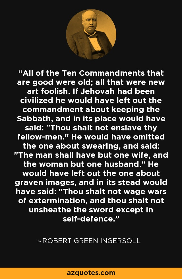All of the Ten Commandments that are good were old; all that were new art foolish. If Jehovah had been civilized he would have left out the commandment about keeping the Sabbath, and in its place would have said: