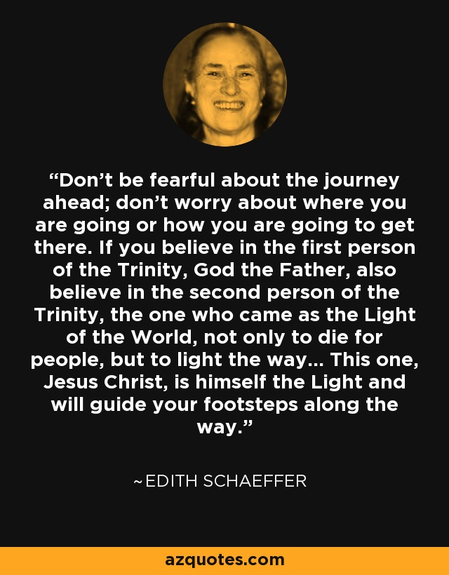 Don't be fearful about the journey ahead; don't worry about where you are going or how you are going to get there. If you believe in the first person of the Trinity, God the Father, also believe in the second person of the Trinity, the one who came as the Light of the World, not only to die for people, but to light the way... This one, Jesus Christ, is himself the Light and will guide your footsteps along the way. - Edith Schaeffer