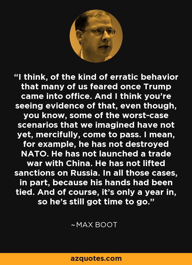 I think, of the kind of erratic behavior that many of us feared once Trump came into office. And I think you're seeing evidence of that, even though, you know, some of the worst-case scenarios that we imagined have not yet, mercifully, come to pass. I mean, for example, he has not destroyed NATO. He has not launched a trade war with China. He has not lifted sanctions on Russia. In all those cases, in part, because his hands had been tied. And of course, it's only a year in, so he's still got time to go. - Max Boot