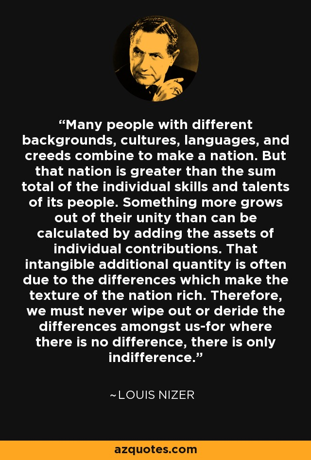Many people with different backgrounds, cultures, languages, and creeds combine to make a nation. But that nation is greater than the sum total of the individual skills and talents of its people. Something more grows out of their unity than can be calculated by adding the assets of individual contributions. That intangible additional quantity is often due to the differences which make the texture of the nation rich. Therefore, we must never wipe out or deride the differences amongst us-for where there is no difference, there is only indifference. - Louis Nizer